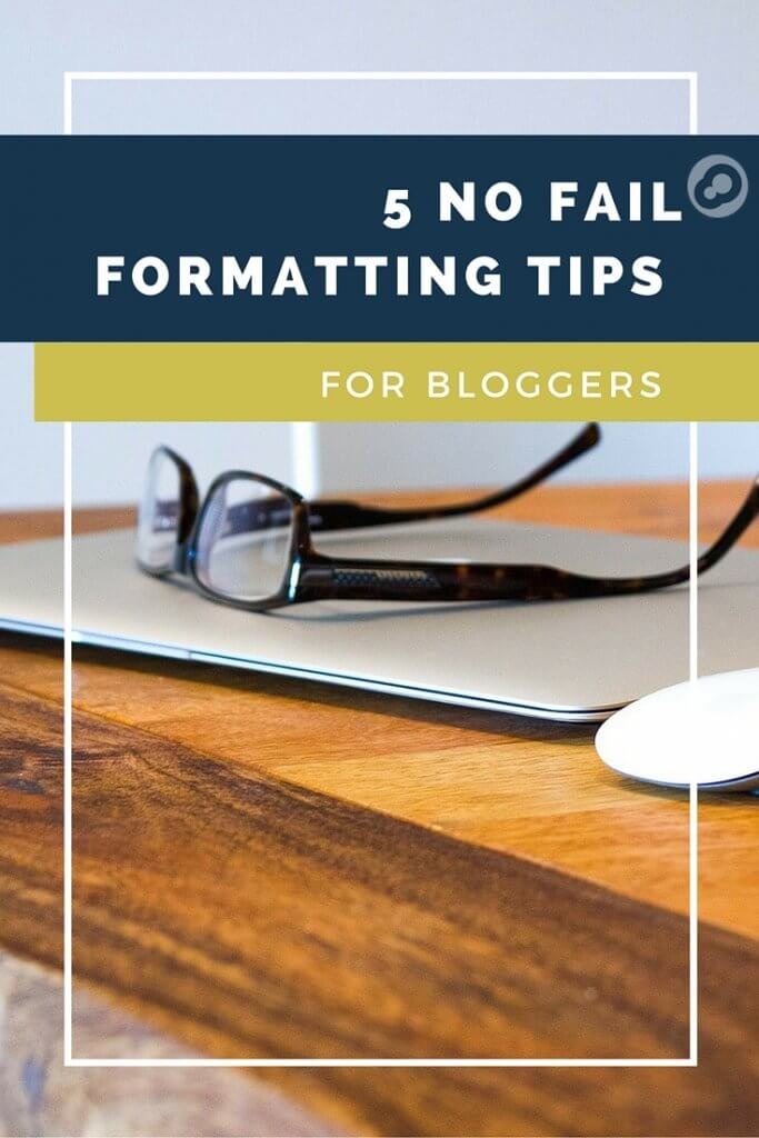 5 no fail formatting tips for bloggers