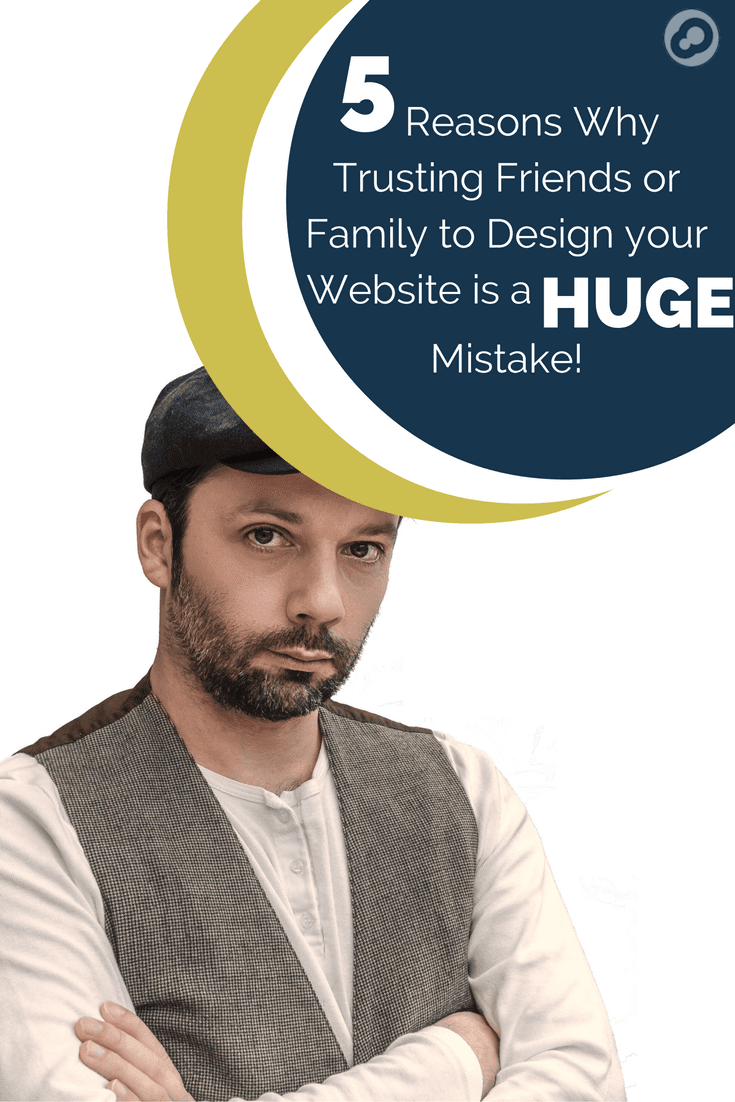 5 Reasons why trusting friends or family to design your website is a huge mistake: