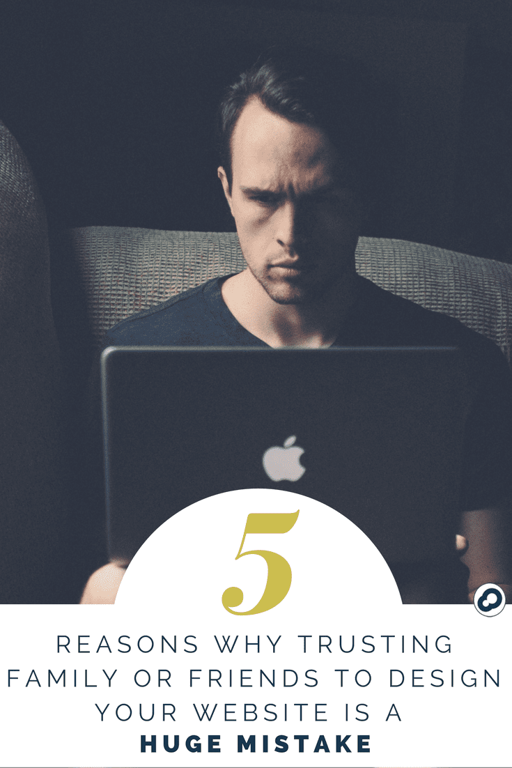 5 reasons trusting family or friends to design your website is a huge mistake